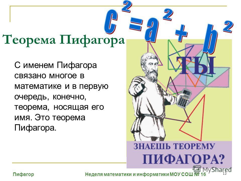 13 Теорема Пифагора С именем Пифагора связано многое в математике и в первую очередь, конечно, теорема, носящая его имя. Это теорема Пифагора. Пифагор Неделя математики и информатики МОУ СОШ 16