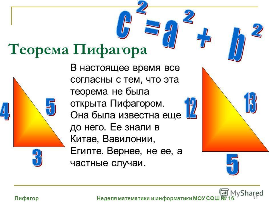 14 Теорема Пифагора В настоящее время все согласны с тем, что эта теорема не была открыта Пифагором. Она была известна еще до него. Ее знали в Китае, Вавилонии, Египте. Вернее, не ее, а частные случаи. Пифагор Неделя математики и информатики МОУ СОШ