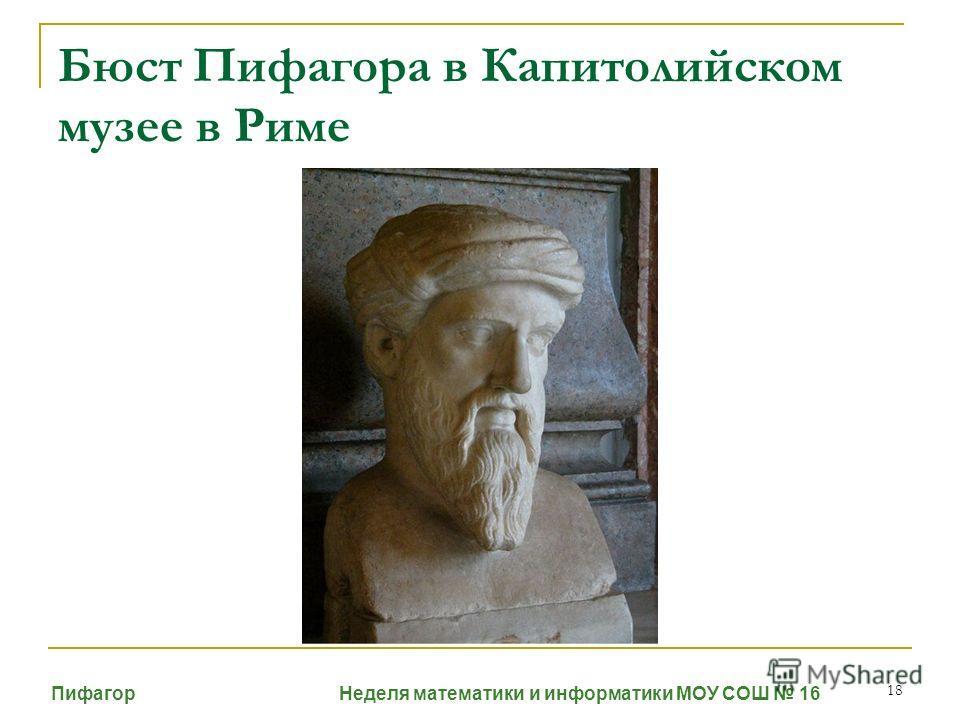 18 Бюст Пифагора в Капитолийском музее в Риме Пифагор Неделя математики и информатики МОУ СОШ 16