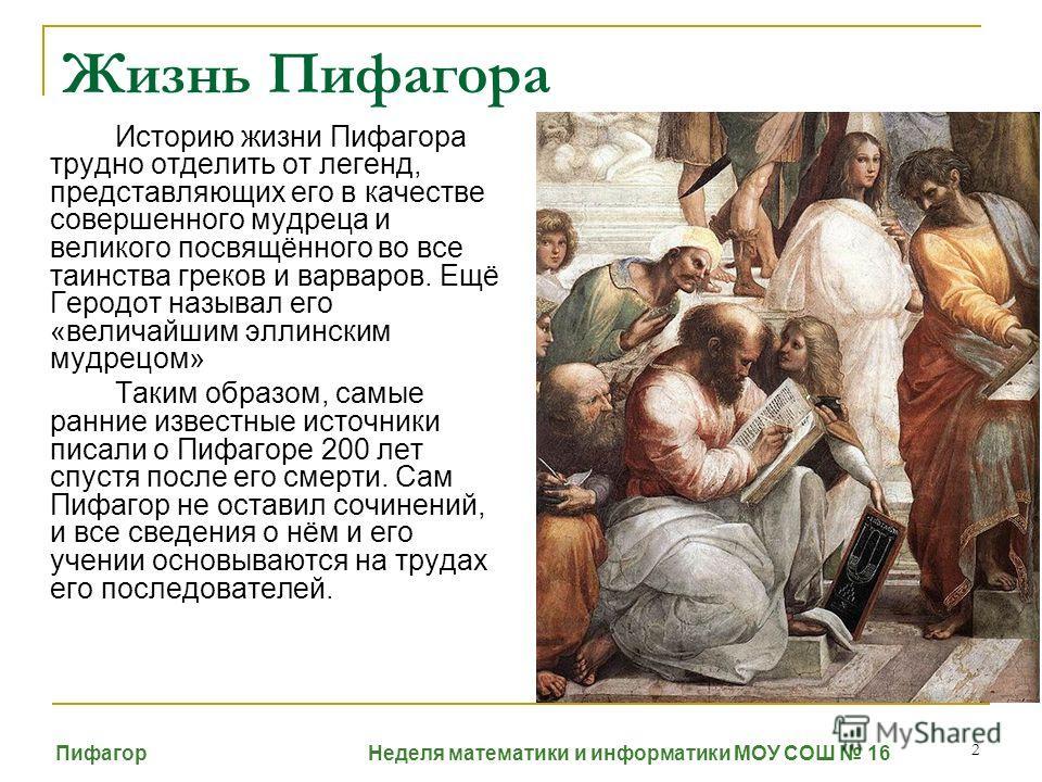 2 Жизнь Пифагора Историю жизни Пифагора трудно отделить от легенд, представляющих его в качестве совершенного мудреца и великого посвящённого во все таинства греков и варваров. Ещё Геродот называл его «величайшим эллинским мудрецом» Таким образом, са