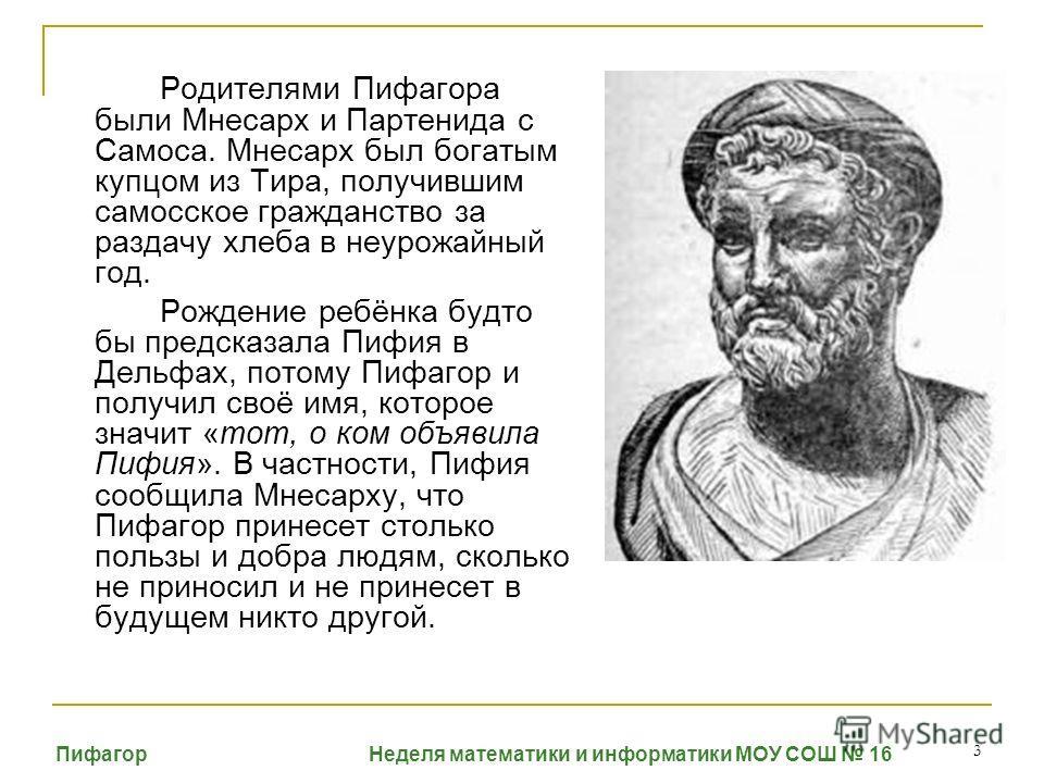 3 Родителями Пифагора были Мнесарх и Партенида с Самоса. Мнесарх был богатым купцом из Тира, получившим самосское гражданство за раздачу хлеба в неурожайный год. Рождение ребёнка будто бы предсказала Пифия в Дельфах, потому Пифагор и получил своё имя