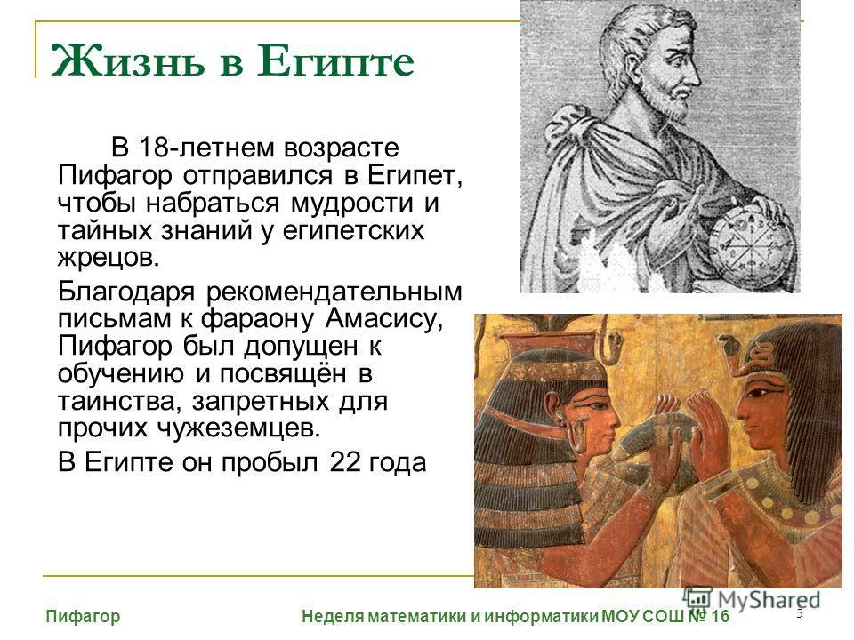 5 Жизнь в Египте В 18-летнем возрасте Пифагор отправился в Египет, чтобы набраться мудрости и тайных знаний у египетских жрецов. Благодаря рекомендательным письмам к фараону Амасису, Пифагор был допущен к обучению и посвящён в таинства, запретных для