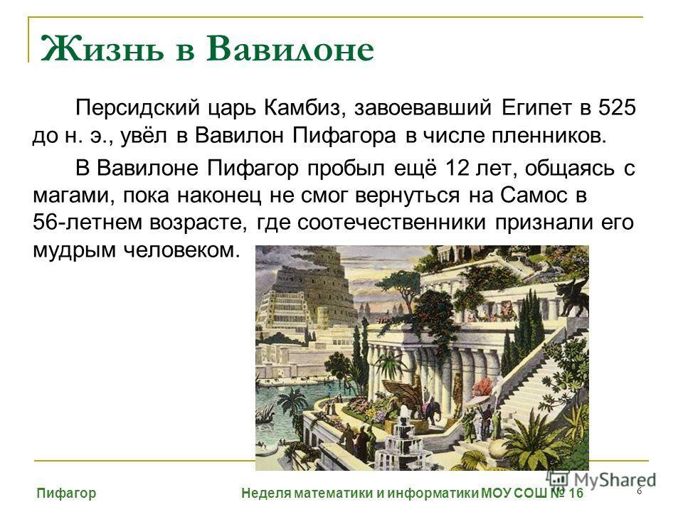 6 Персидский царь Камбиз, завоевавший Египет в 525 до н. э., увёл в Вавилон Пифагора в числе пленников. В Вавилоне Пифагор пробыл ещё 12 лет, общаясь с магами, пока наконец не смог вернуться на Самос в 56-летнем возрасте, где соотечественники признал