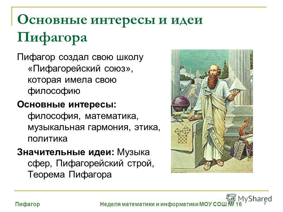 9 Основные интересы и идеи Пифагора Пифагор создал свою школу «Пифагорейский союз», которая имела свою философию Основные интересы: философия, математика, музыкальная гармония, этика, политика Значительные идеи: Музыка сфер, Пифагорейский строй, Теор