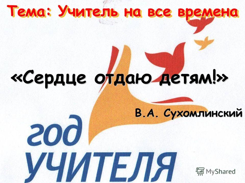 Тема: Учитель на все времена «Сердце отдаю детям!» В.А. Сухомлинский