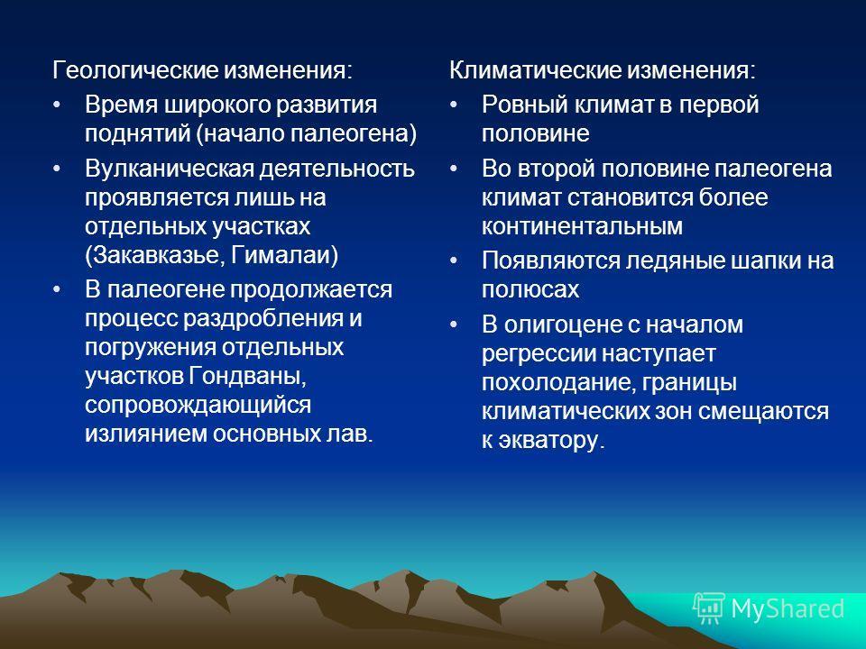 Геологические изменения: Время широкого развития поднятий (начало палеогена) Вулканическая деятельность проявляется лишь на отдельных участках (Закавказье, Гималаи) В палеогене продолжается процесс раздробления и погружения отдельных участков Гондван