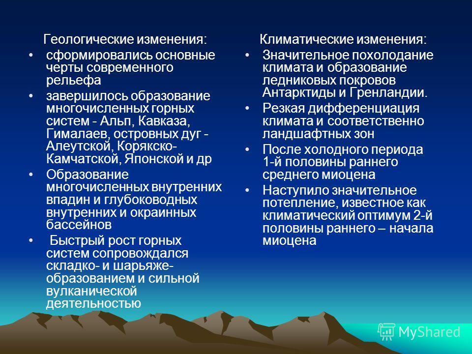 Геологические изменения: сформировались основные черты современного рельефа завершилось образование многочисленных горных систем - Альп, Кавказа, Гималаев, островных дуг - Алеутской, Корякско- Камчатской, Японской и др Образование многочисленных внут