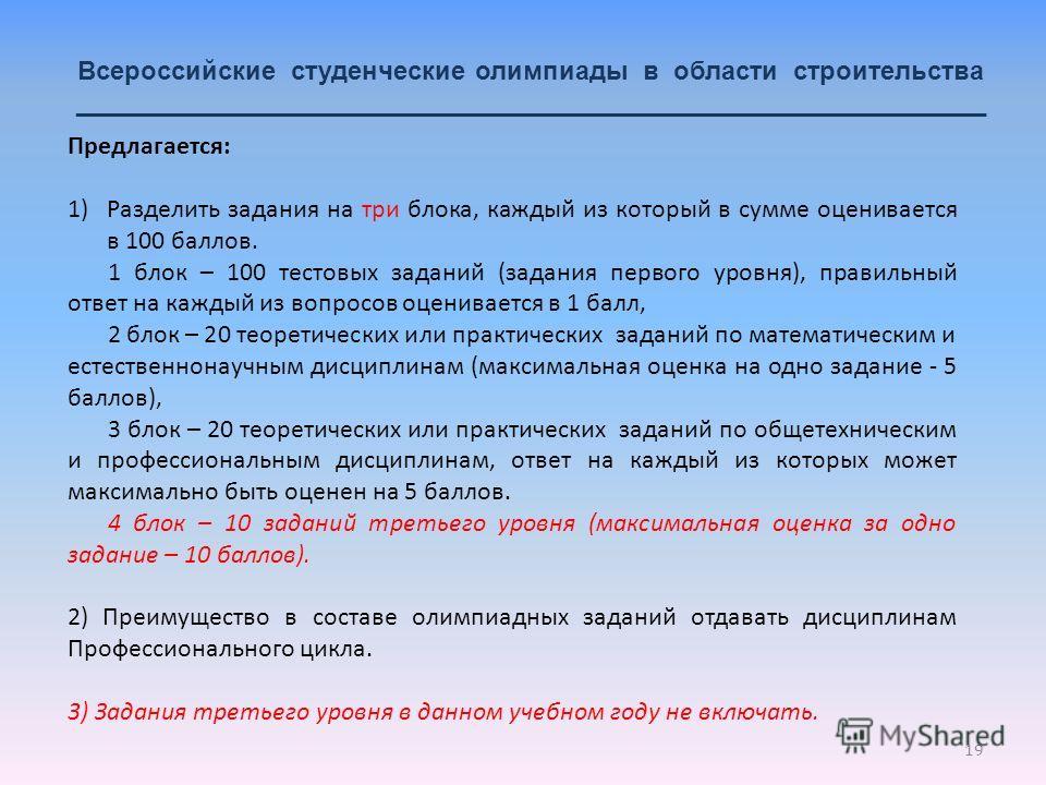 19 Всероссийские студенческие олимпиады в области строительства _______________________________________________________________ Предлагается: 1)Разделить задания на три блока, каждый из который в сумме оценивается в 100 баллов. 1 блок – 100 тестовых
