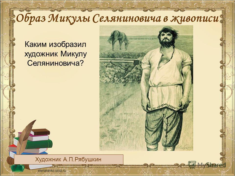Образ Микулы Селяниновича в живописи Художник А.П.Рябушкин Каким изобразил художник Микулу Селяниновича?
