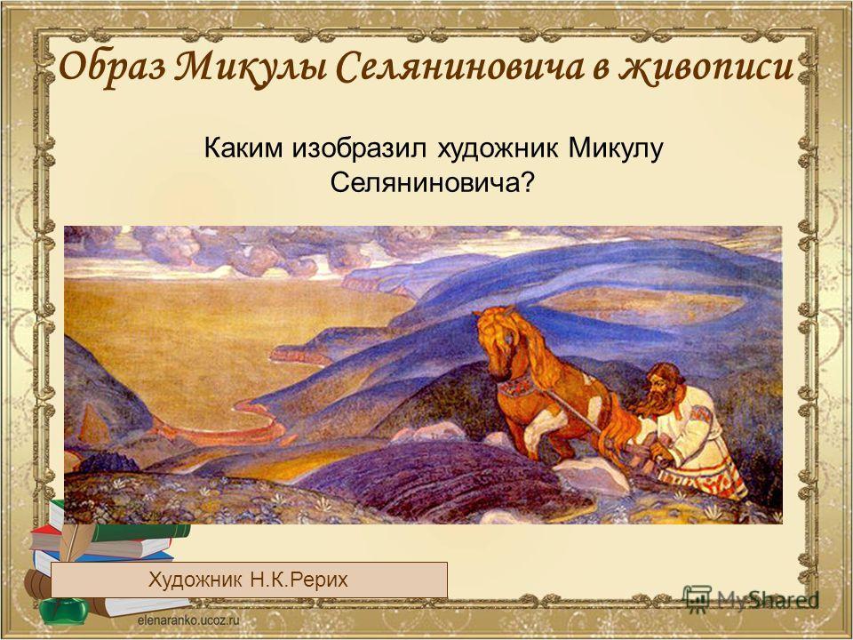 Образ Микулы Селяниновича в живописи Художник Н.К.Рерих Каким изобразил художник Микулу Селяниновича?