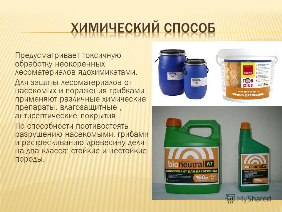 Предусматривает токсичную обработку неокоренных лесоматериалов ядохимикатами. Для защиты лесоматериалов от насекомых и поражения грибками применяют различные химические препараты, влагозащитные, антисептические покрытия. По способности противостоять