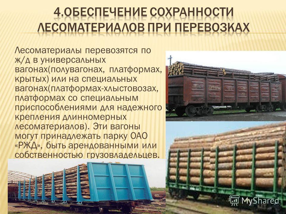 Лесоматериалы перевозятся по ж/д в универсальных вагонах(полувагонах, платформах, крытых) или на специальных вагонах(платформах-хлыстовозах, платформах со специальным приспособлениями для надежного крепления длинномерных лесоматериалов). Эти вагоны м