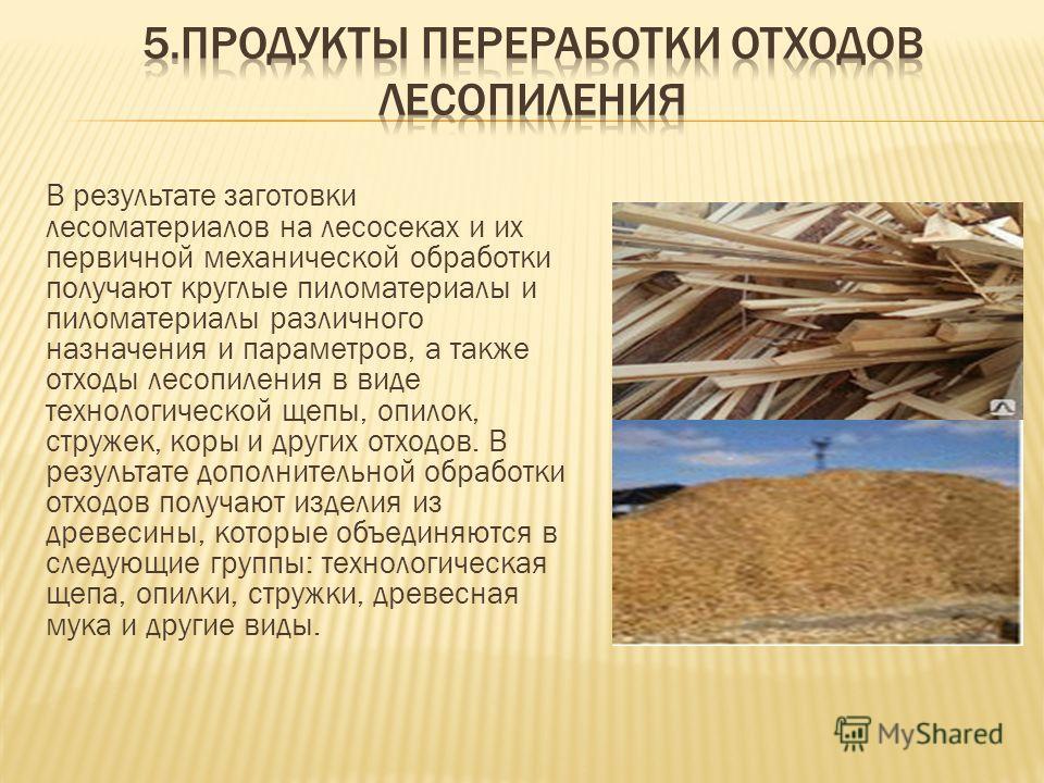В результате заготовки лесоматериалов на лесосеках и их первичной механической обработки получают круглые пиломатериалы и пиломатериалы различного назначения и параметров, а также отходы лесопиления в виде технологической щепы, опилок, стружек, коры