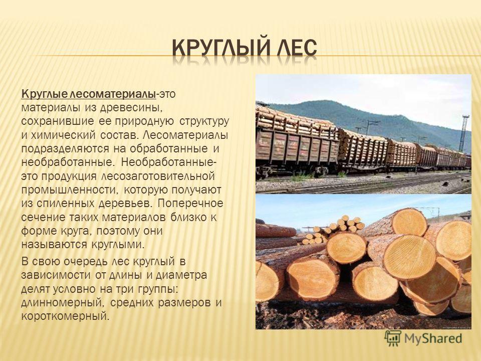 Круглые лесоматериалы-это материалы из древесины, сохранившие ее природную структуру и химический состав. Лесоматериалы подразделяются на обработанные и необработанные. Необработанные- это продукция лесозаготовительной промышленности, которую получаю