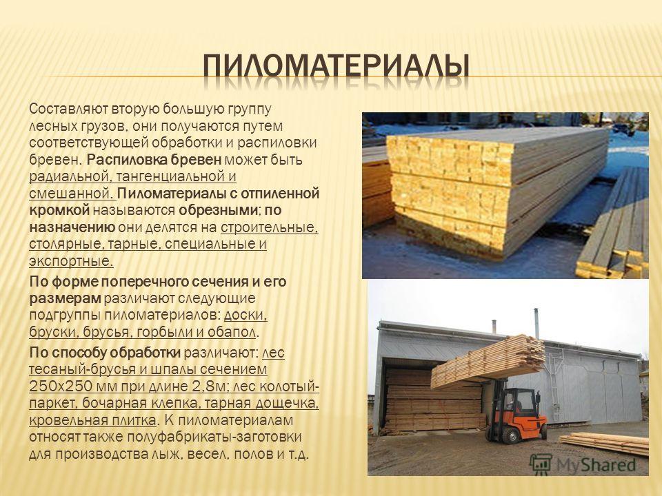 Составляют вторую большую группу лесных грузов, они получаются путем соответствующей обработки и распиловки бревен. Распиловка бревен может быть радиальной, тангенциальной и смешанной. Пиломатериалы с отпиленной кромкой называются обрезными; по назна