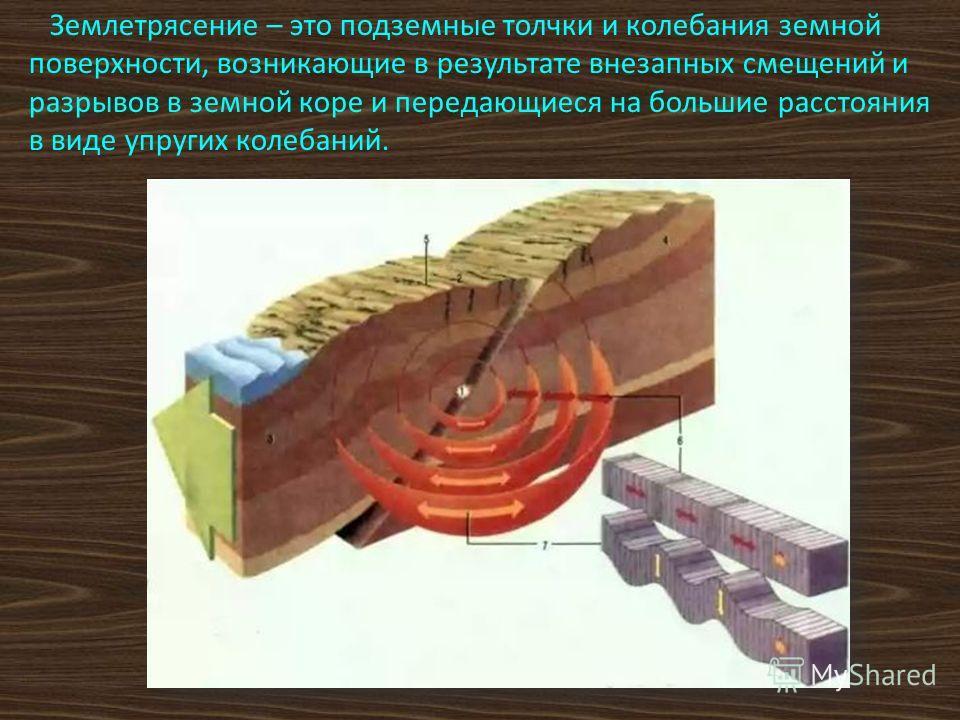 Землетрясение – это подземные толчки и колебания земной поверхности, возникающие в результате внезапных смещений и разрывов в земной коре и передающиеся на большие расстояния в виде упругих колебаний.