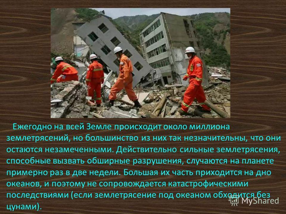 Ежегодно на всей Земле происходит около миллиона землетрясений, но большинство из них так незначительны, что они остаются незамеченными. Действительно сильные землетрясения, способные вызвать обширные разрушения, случаются на планете примерно раз в д