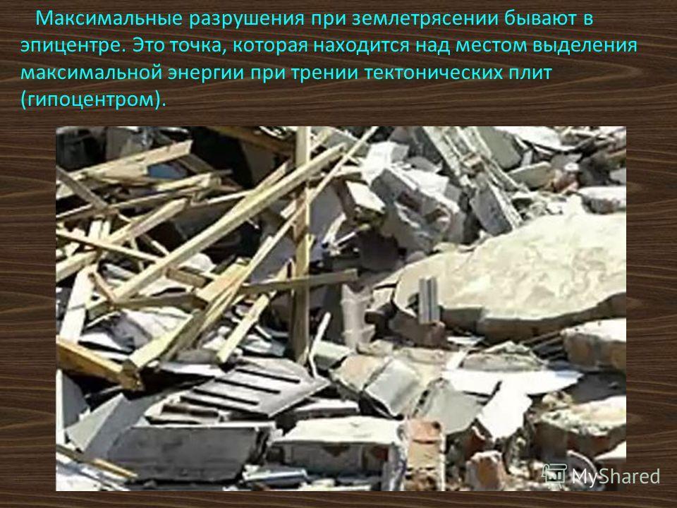 Максимальные разрушения при землетрясении бывают в эпицентре. Это точка, которая находится над местом выделения максимальной энергии при трении тектонических плит (гипоцентром).
