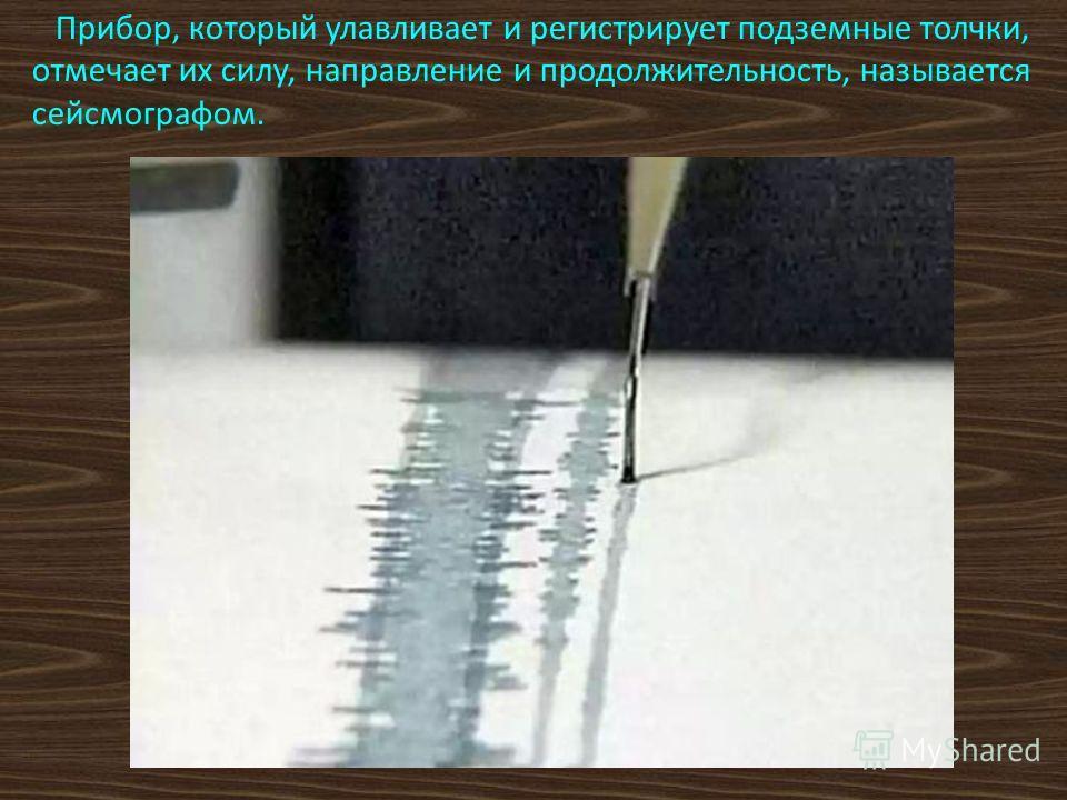 Прибор, который улавливает и регистрирует подземные толчки, отмечает их силу, направление и продолжительность, называется сейсмографом.
