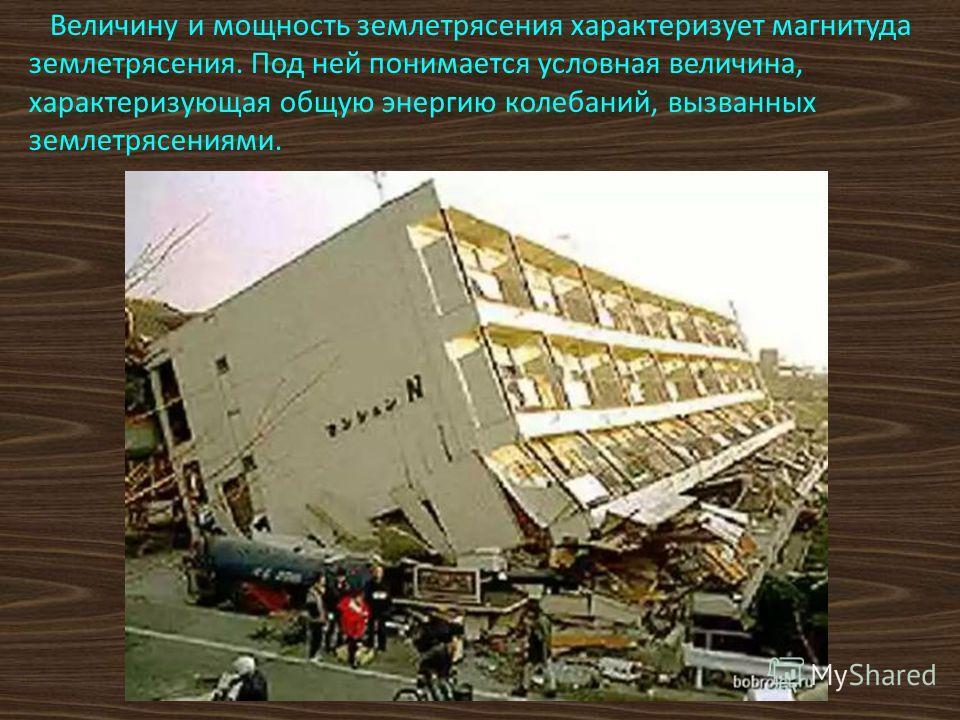 Величину и мощность землетрясения характеризует магнитуда землетрясения. Под ней понимается условная величина, характеризующая общую энергию колебаний, вызванных землетрясениями.