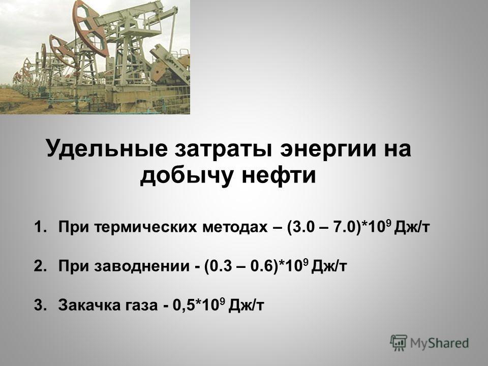 Удельные затраты энергии на добычу нефти 1. При термических методах – (3.0 – 7.0)*10 9 Дж/т 2. При заводнении - (0.3 – 0.6)*10 9 Дж/т 3. Закачка газа - 0,5*10 9 Дж/т