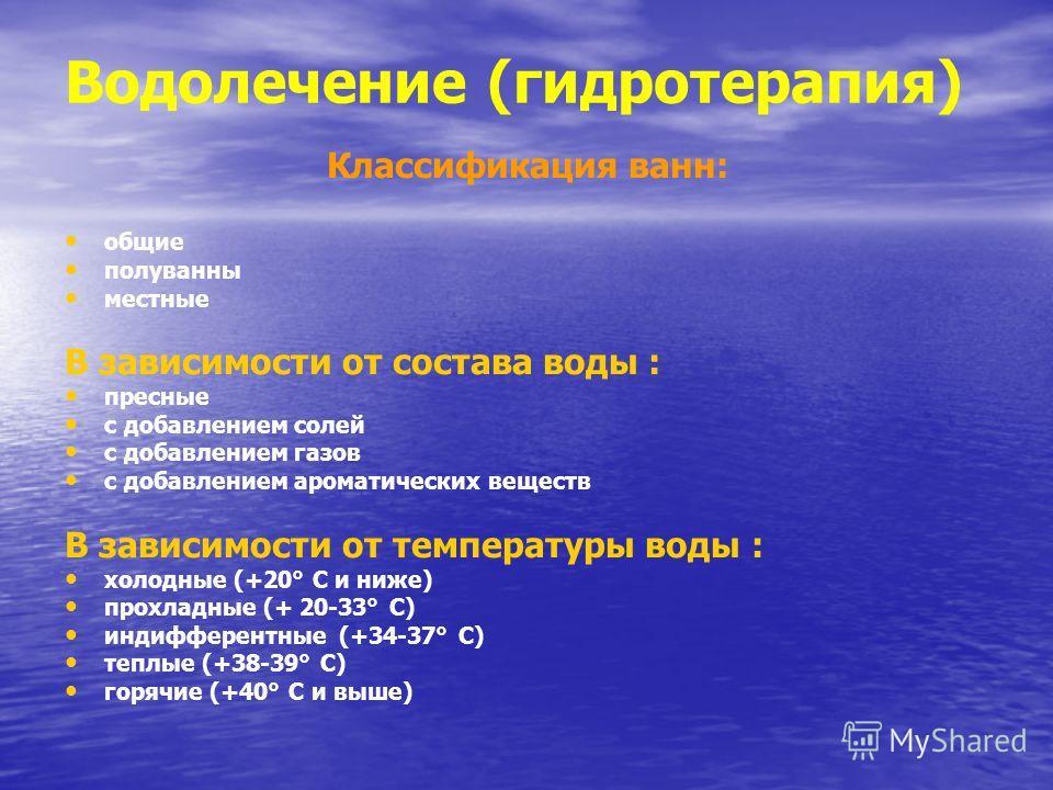 Водолечение (гидротерапия) Классификация ванн: общие полуванны местные В зависимости от состава воды : пресные с добавлением солей с добавлением газов с добавлением ароматических веществ В зависимости от температуры воды : холодные (+20° С и ниже) пр