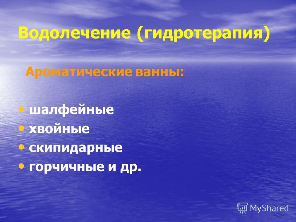 Водолечение (гидротерапия) Ароматические ванны: шалфейные хвойные скипидарные горчичные и др.