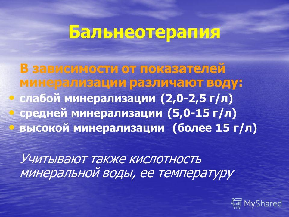Бальнеотерапия В зависимости от показателей минерализации различают воду: слабой минерализации (2,0-2,5 г/л) средней минерализации (5,0-15 г/л) высокой минерализации (более 15 г/л) Учитывают также кислотность минеральной воды, ее температуру