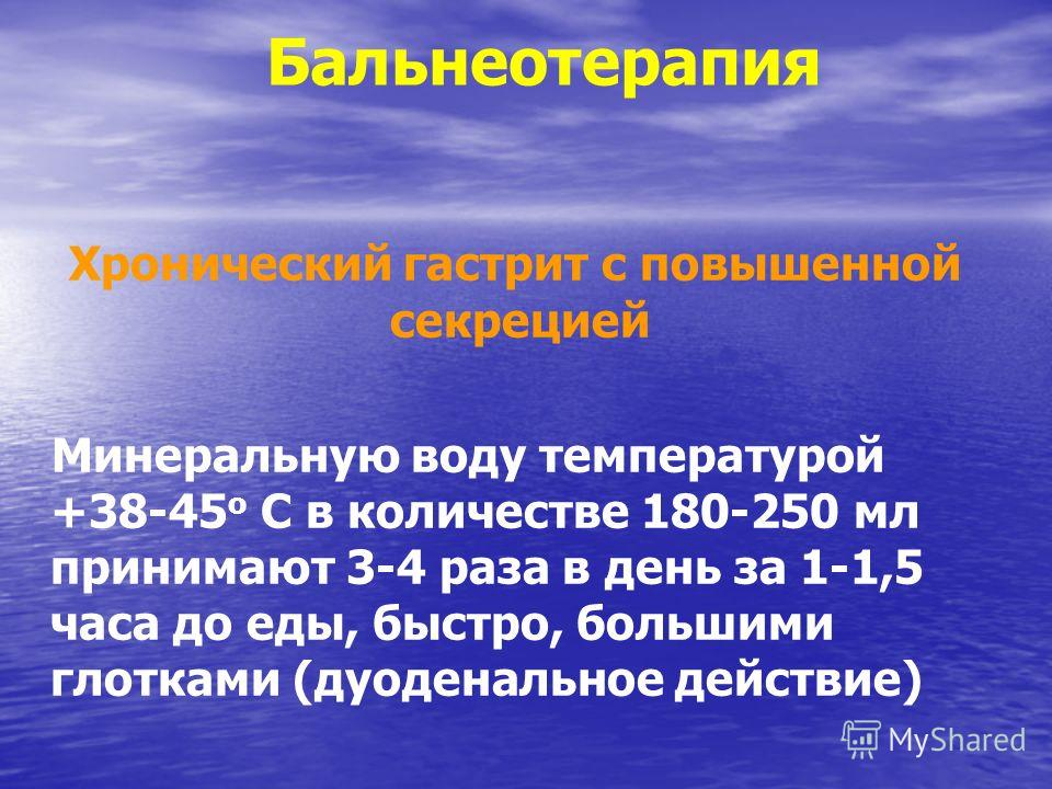 Бальнеотерапия Хронический гастрит с повышенной секрецией Минеральную воду температурой +38-45 о С в количестве 180-250 мл принимают 3-4 раза в день за 1-1,5 часа до еды, быстро, большими глотками (дуоденальное действие)