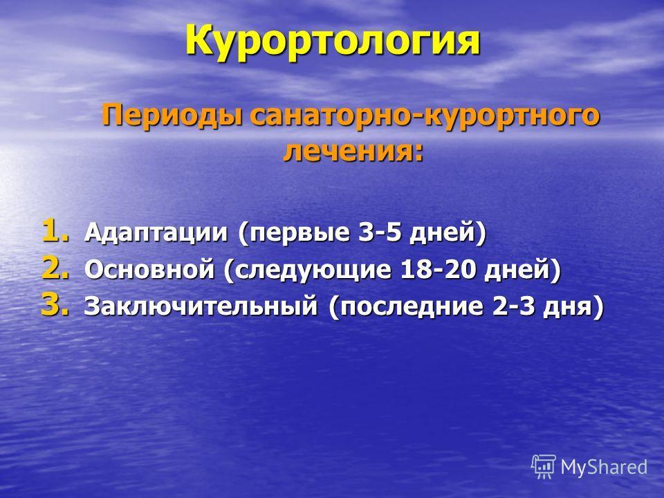 Курортология Периоды санаторно-курортного лечения: Периоды санаторно-курортного лечения: 1. Адаптации (первые 3-5 дней) 2. Основной (следующие 18-20 дней) 3. Заключительный (последние 2-3 дня)