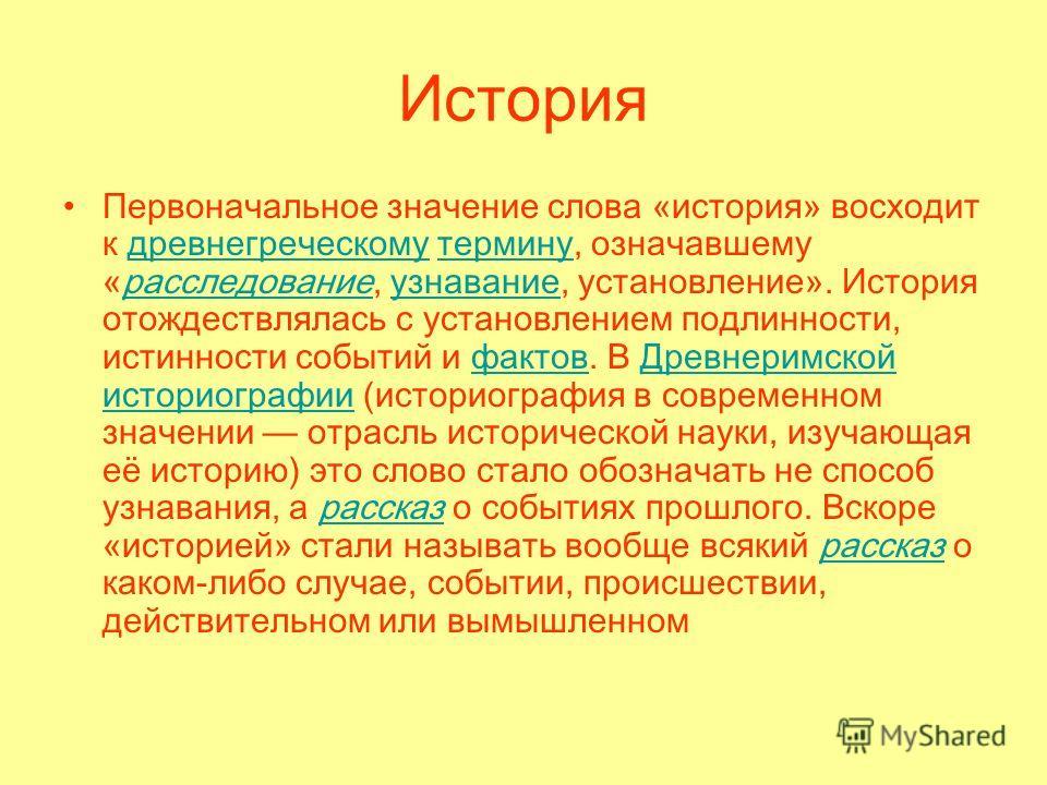 История Первоначальное значение слова «история» восходит к древнегреческому термину, означавшему «расследование, узнавание, установление». История отождествлялась с установлением подлинности, истинности событий и фактов. В Древнеримской историографи