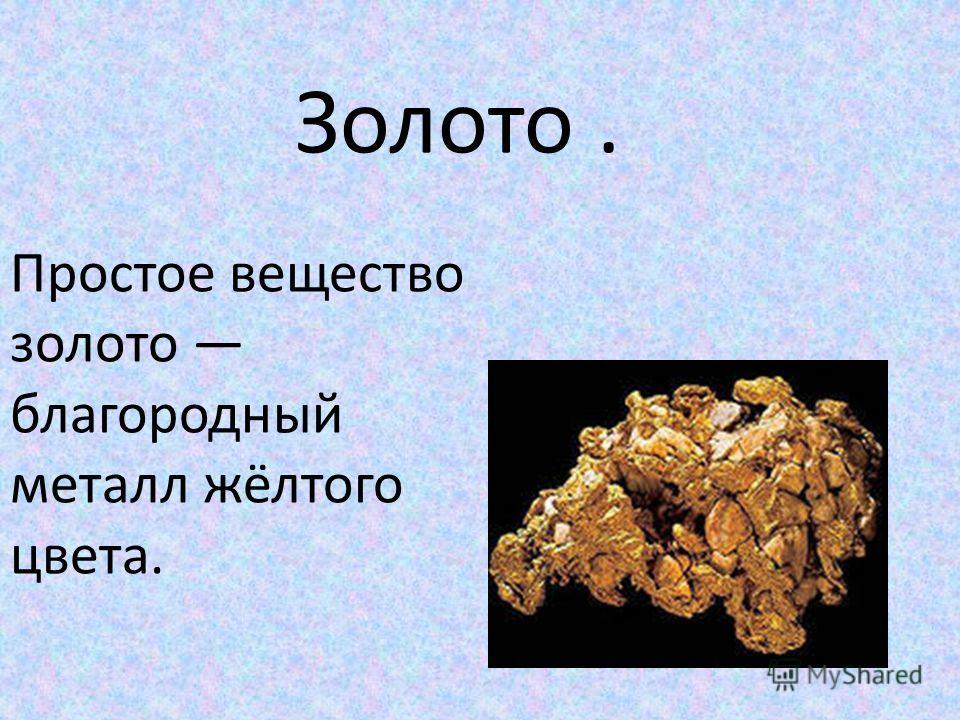 Золото. Простое вещество золото благородный металл жёлтого цвета.
