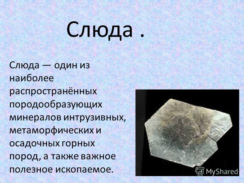 Слюда. Слюда один из наиболее распространённых породообразующих минералов интрузивных, метаморфических и осадочных горных пород, а также важное полезное ископаемое.