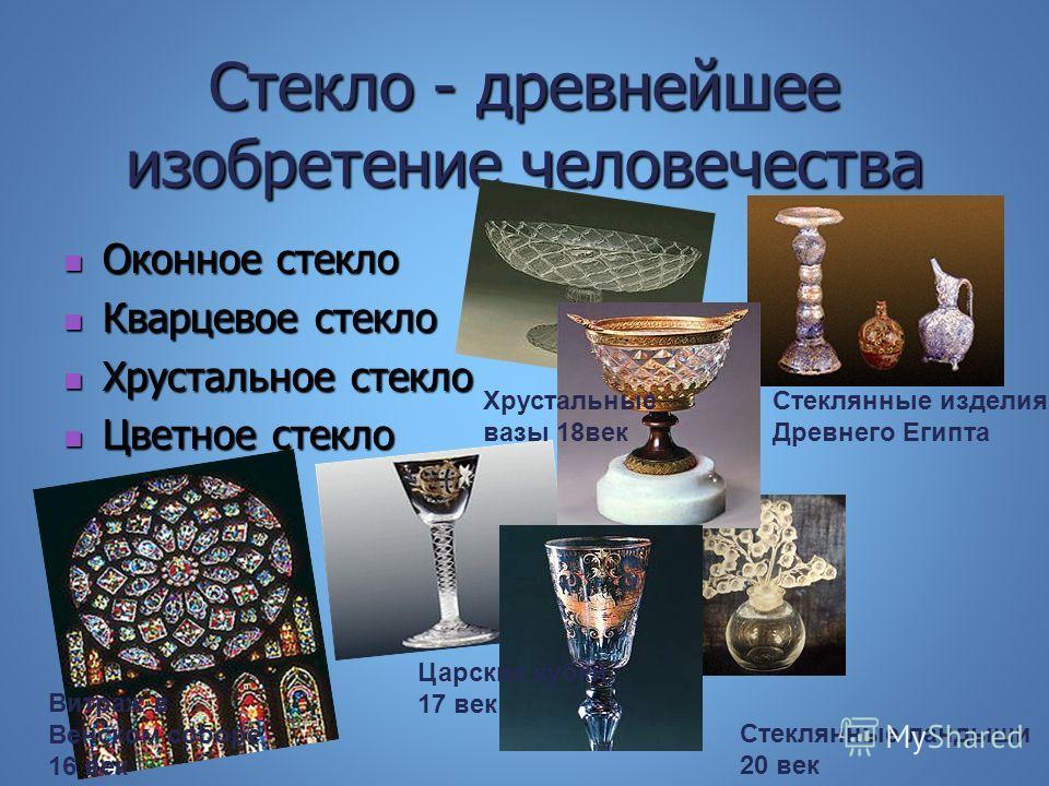 Стекло - древнейшее изобретение человечества Оконное стекло Оконное стекло Кварцевое стекло Кварцевое стекло Хрустальное стекло Хрустальное стекло Цветное стекло Цветное стекло Стеклянные изделия Древнего Египта Витраж в Венском соборе 16 век Хрустал