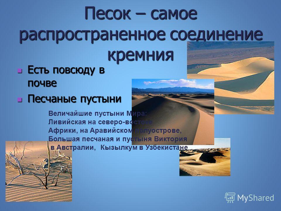 Песок – самое распространенное соединение кремния Есть повсюду в почве Есть повсюду в почве Песчаные пустыни Песчаные пустыни Величайшие пустыни Мира: Ливийская на северо-востоке Африки, на Аравийском полуострове, Большая песчаная и пустыня Виктория