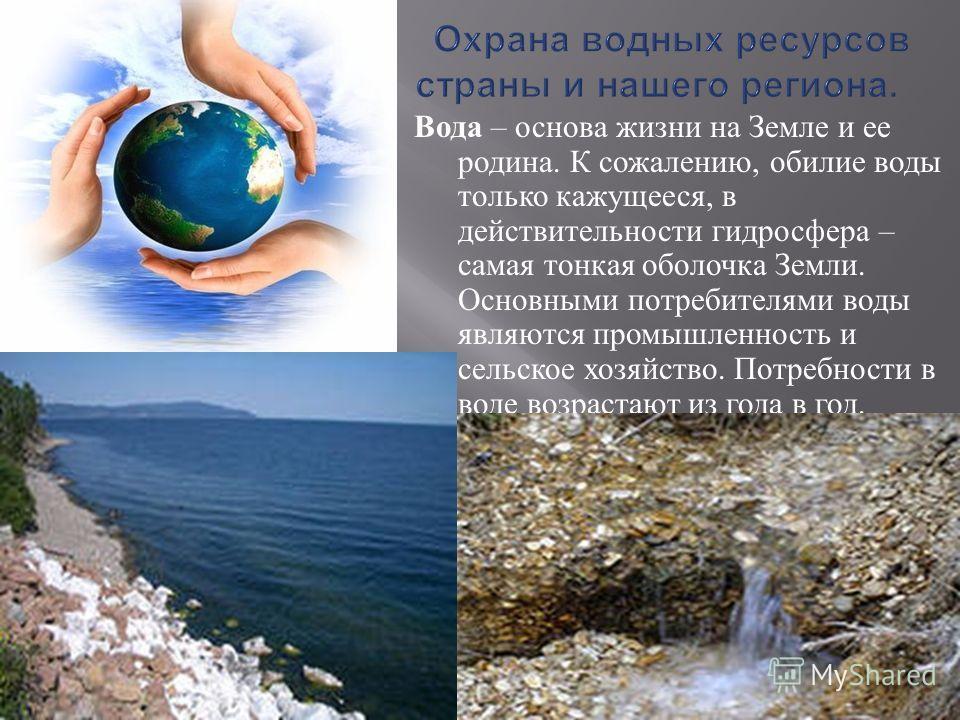 Вода – основа жизни на Земле и ее родина. К сожалению, обилие воды только кажущееся, в действительности гидросфера – самая тонкая оболочка Земли. Основными потребителями воды являются промышленность и сельское хозяйство. Потребности в воде возрастают