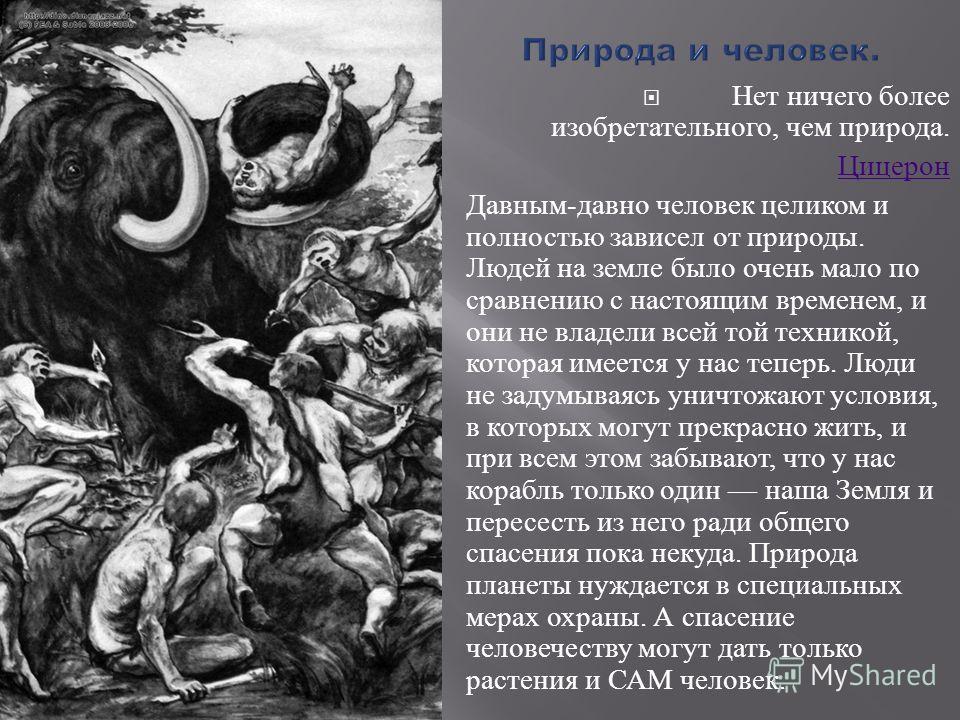 Нет ничего более изобретательного, чем природа. Цицерон Давным - давно человек целиком и полностью зависел от природы. Людей на земле было очень мало по сравнению с настоящим временем, и они не владели всей той техникой, которая имеется у нас теперь.