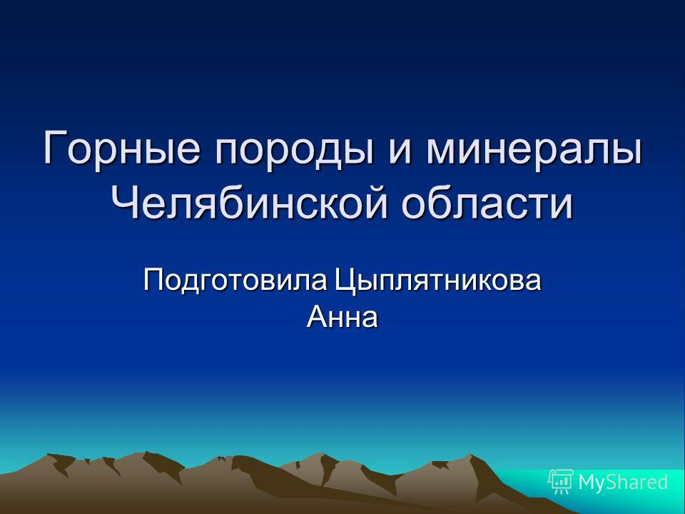 Горные породы и минералы Челябинской области Подготовила Цыплятникова Анна