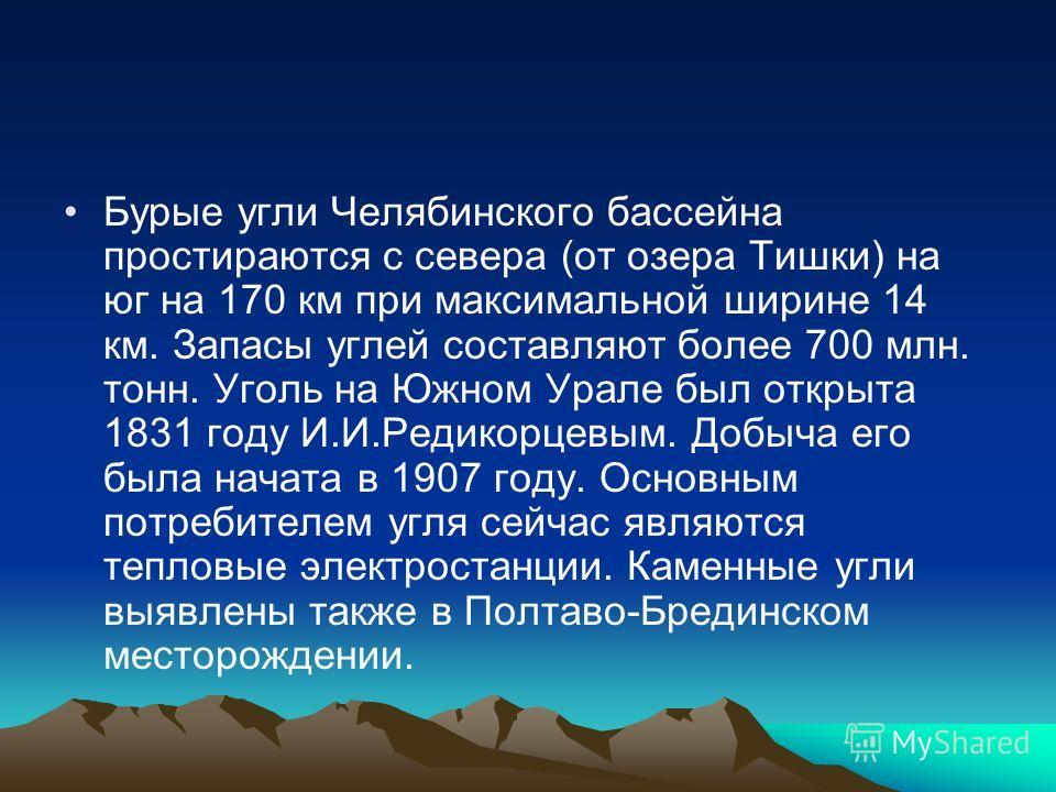 Бурые угли Челябинского бассейна простираются с севера (от озера Тишки) на юг на 170 км при максимальной ширине 14 км. Запасы углей составляют более 700 млн. тонн. Уголь на Южном Урале был открыта 1831 году И.И.Редикорцевым. Добыча его была начата в