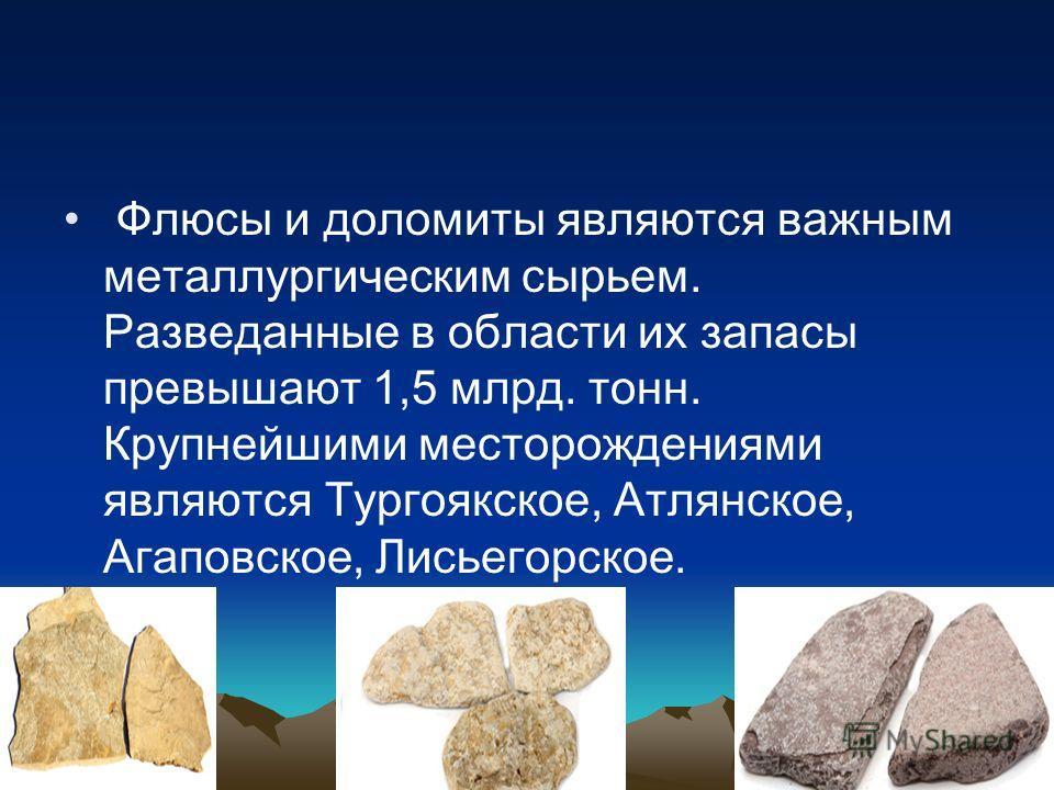 Флюсы и доломиты являются важным металлургическим сырьем. Разведанные в области их запасы превышают 1,5 млрд. тонн. Крупнейшими месторождениями являются Тургоякское, Атлянское, Агаповское, Лисьегорское.