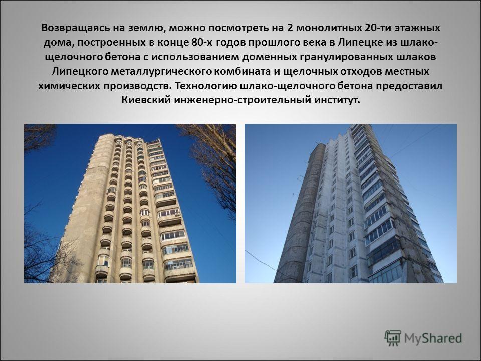 Возвращаясь на землю, можно посмотреть на 2 монолитных 20-ти этажных дома, построенных в конце 80-х годов прошлого века в Липецке из шлако- щелочного бетона с использованием доменных гранулированных шлаков Липецкого металлургического комбината и щело