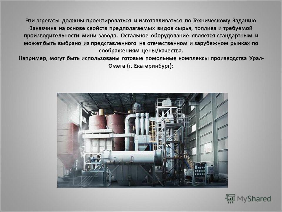 Эти агрегаты должны проектироваться и изготавливаться по Техническому Заданию Заказчика на основе свойств предполагаемых видов сырья, топлива и требуемой производительности мини-завода. Остальное оборудование является стандартным и может быть выбрано