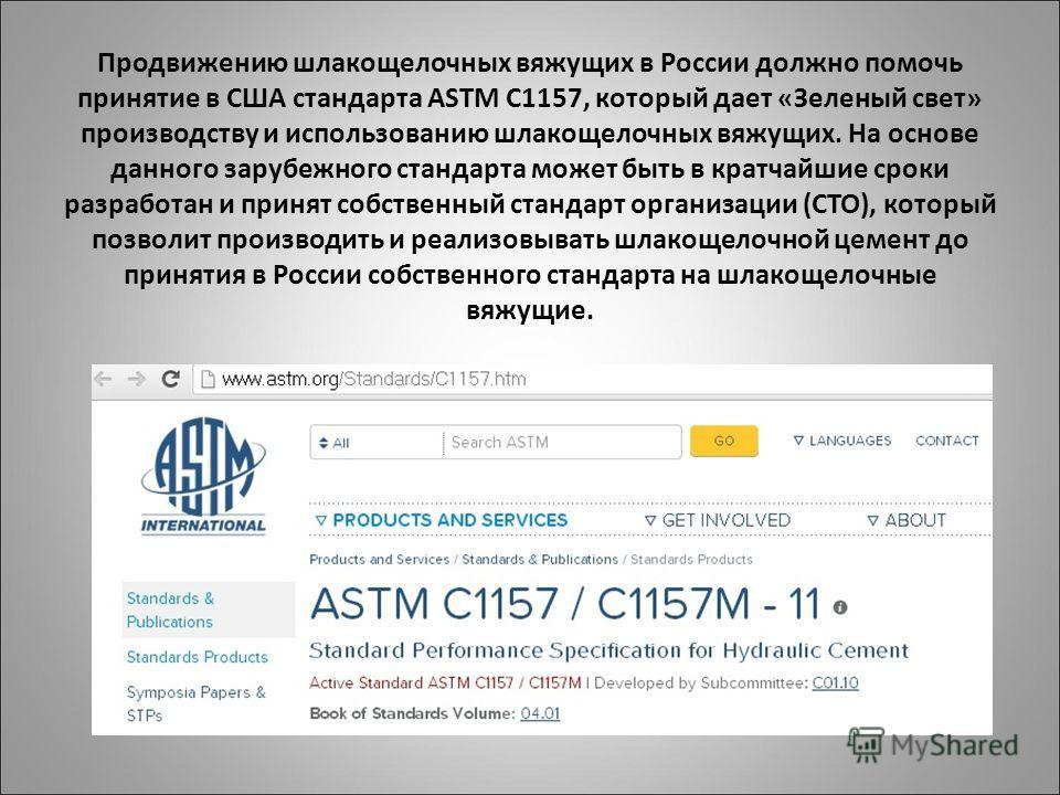Продвижению шлакощелочных вяжущих в России должно помочь принятие в США стандарта ASTM C1157, который дает «Зеленый свет» производству и использованию шлакощелочных вяжущих. На основе данного зарубежного стандарта может быть в кратчайшие сроки разраб