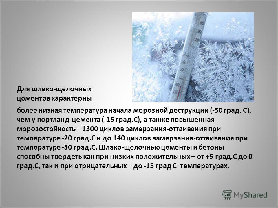 Для шлако-щелочных цементов характерны более низкая температура начала морозной деструкции (-50 град. С), чем у портланд-цемента (-15 град.С), а также повышенная морозостойкость – 1300 циклов замерзания-оттаивания при температуре -20 град.С и до 140