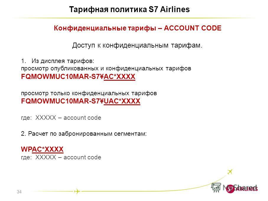 34 Тарифная политика S7 Airlines Конфиденциальные тарифы – ACCOUNT CODE Доступ к конфиденциальным тарифам. 1. Из дисплея тарифов: просмотр опубликованных и конфиденциальных тарифов FQMOWMUC10MAR-S7¥AC*XXXX просмотр только конфиденциальных тарифов FQM