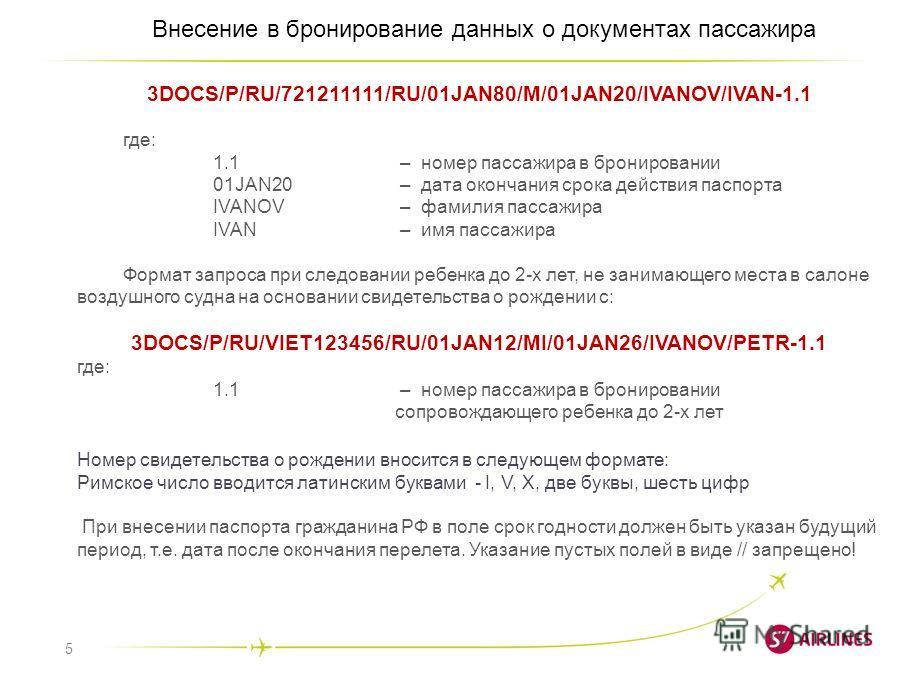 5 Внесение в бронирование данных о документах пассажира 3DOCS/P/RU/721211111/RU/01JAN80/M/01JAN20/IVANOV/IVAN-1.1 где: 1.1 – номер пассажира в бронировании 01JAN20 – дата окончания срока действия паспорта IVANOV – фамилия пассажира IVAN – имя пассажи