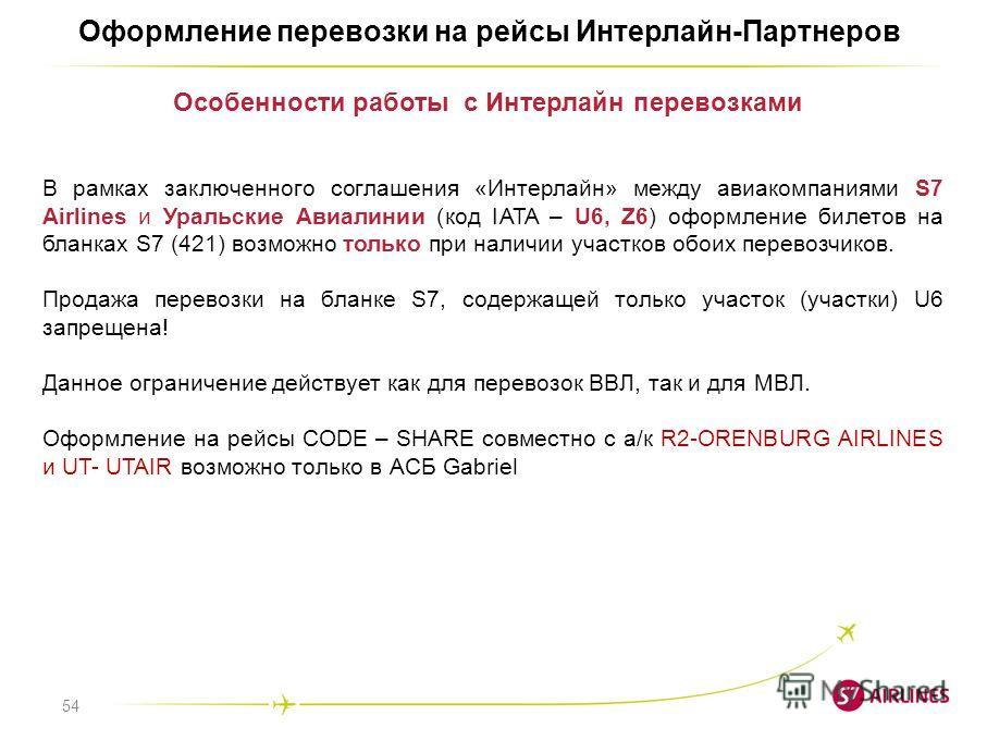 54 Оформление перевозки на рейсы Интерлайн-Партнеров В рамках заключенного соглашения «Интерлайн» между авиакомпаниями S7 Airlines и Уральские Авиалинии (код IATA – U6, Z6) оформление билетов на бланках S7 (421) возможно только при наличии участков о