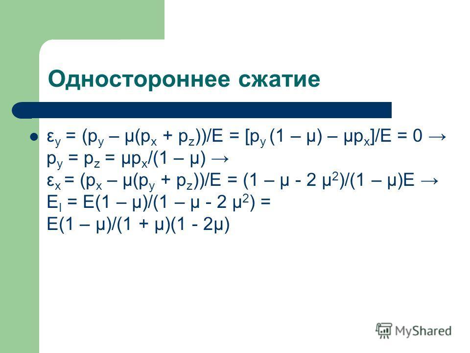 Одностороннее сжатие ε y = (p y – μ(p x + p z ))/E = [p y (1 – μ) – μp x ]/E = 0 p y = p z = μp x /(1 – μ) ε x = (p x – μ(p y + p z ))/E = (1 – μ - 2 μ 2 )/(1 – μ)E E I = E(1 – μ)/(1 – μ - 2 μ 2 ) = E(1 – μ)/(1 + μ)(1 - 2μ)