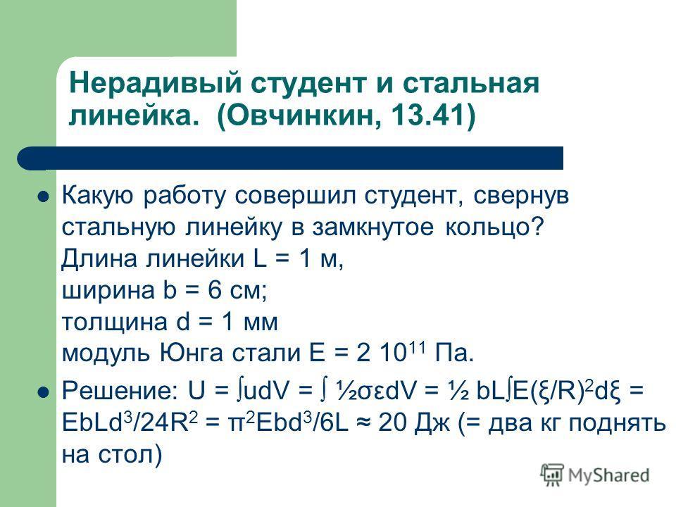 Нерадивый студент и стальная линейка. (Овчинкин, 13.41) Какую работу совершил студент, свернув стальную линейку в замкнутое кольцо? Длина линейки L = 1 м, ширина b = 6 см; толщина d = 1 мм модуль Юнга стали E = 2 10 11 Па. Решение: U = udV = ½σεdV =