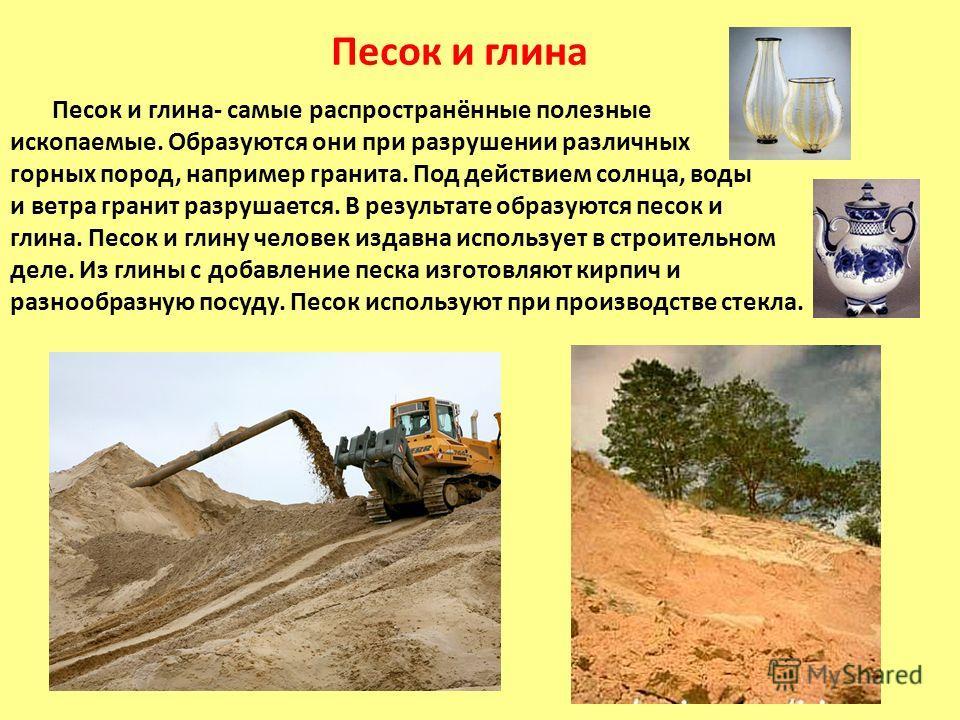 Песок и глина Песок и глина- самые распространённые полезные ископаемые. Образуются они при разрушении различных горных пород, например гранита. Под действием солнца, воды и ветра гранит разрушается. В результате образуются песок и глина. Песок и гли
